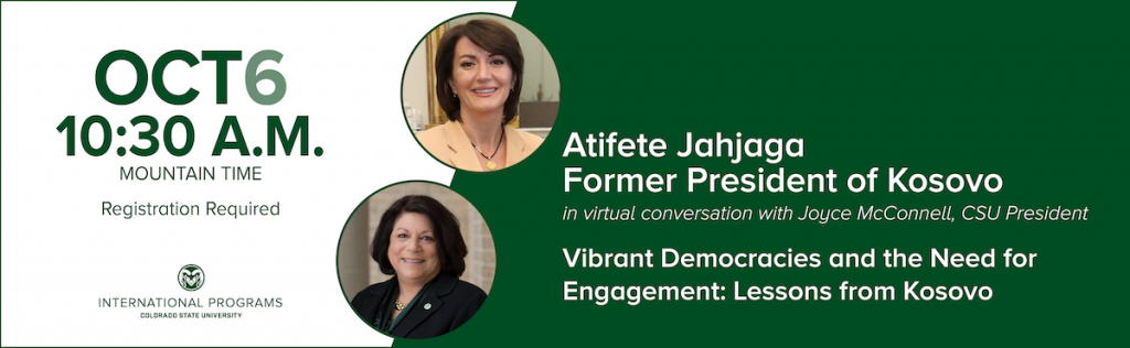 The Office of International Programs at Colorado State University is pleased to host President Atifete Jahjaga, former President of Kosovo, for an engaging conversation with CSU President Joyce McConnell on Vibrant Democracies and the Need for Engagement. Please join us for this free online event! Registration is required: http://bit.ly/Atifete2020  Tuesday October 6th 10:30 A.M. Mountain Time